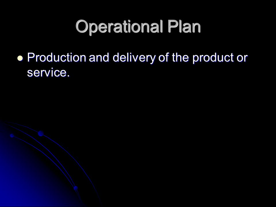 Operational Plan Production and delivery of the product or service.