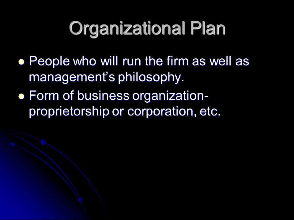 Organizational Plan People who will run the firm as well as management's philosophy.