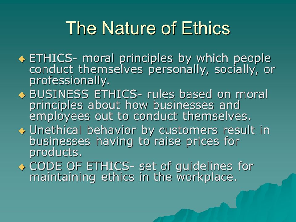 The Nature of Ethics ETHICS- moral principles by which people conduct themselves personally, socially, or professionally.