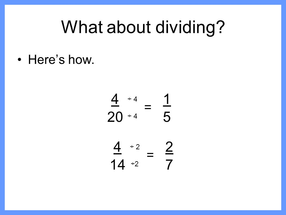 What about dividing Here's how. 4 20 1 5 ÷ 4 = ÷ 4 4 14 2 7 ÷ 2 = ÷2