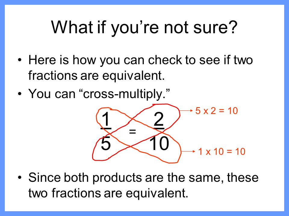 What if you're not sure Here is how you can check to see if two fractions are equivalent. You can cross-multiply.