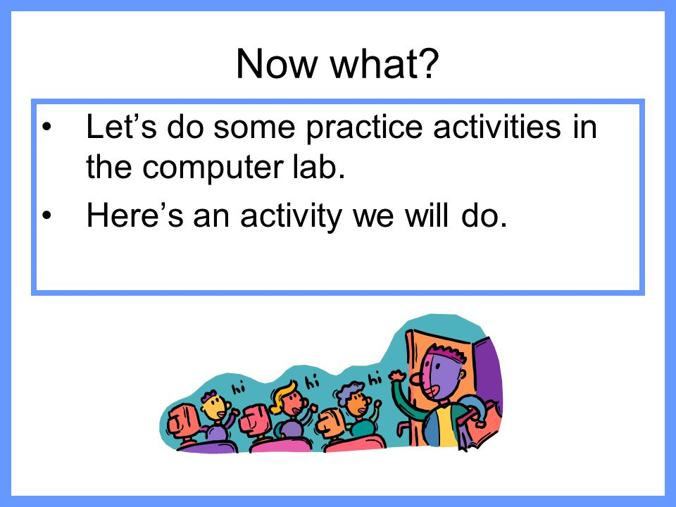 Now what Let's do some practice activities in the computer lab.