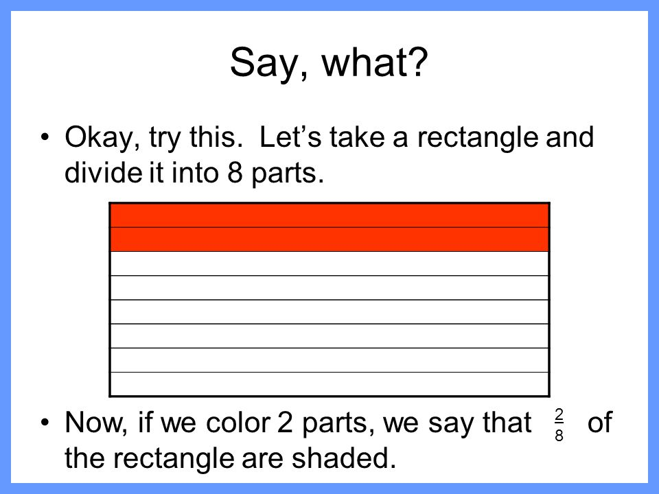 Say, what Okay, try this. Let's take a rectangle and divide it into 8 parts.