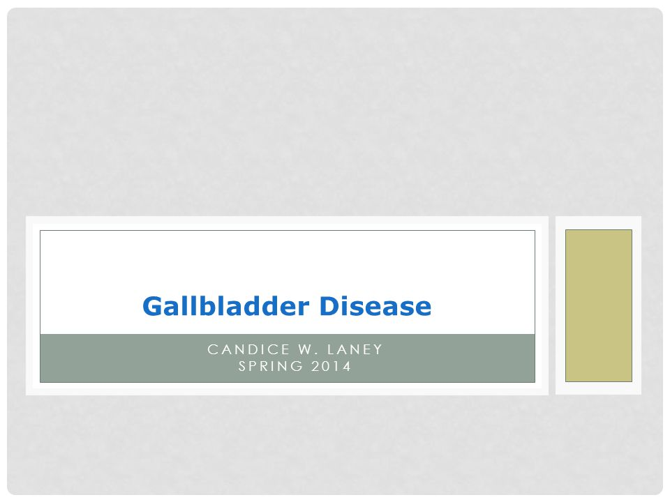 Gallbladder Disease Candice W. Laney Spring 2014
