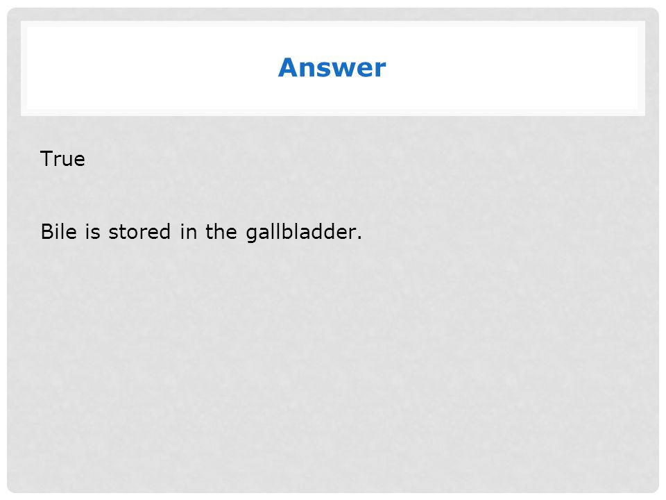 Answer True Bile is stored in the gallbladder.