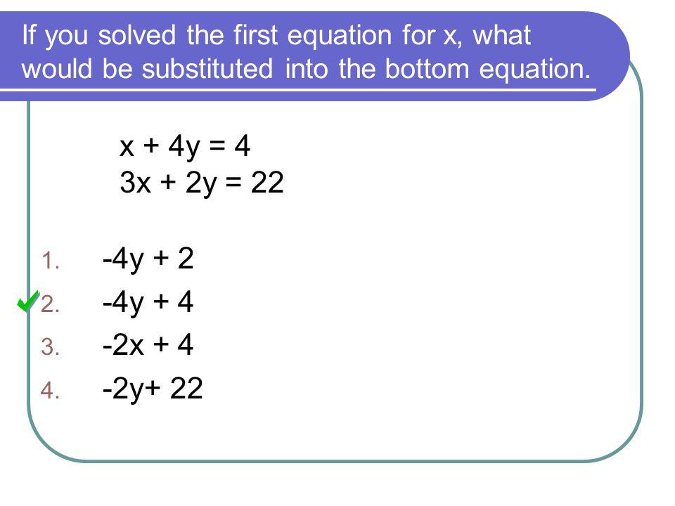 x + 4y = 4 3x + 2y = 22 -4y + 2 -4y + 4 -2x + 4 -2y+ 22