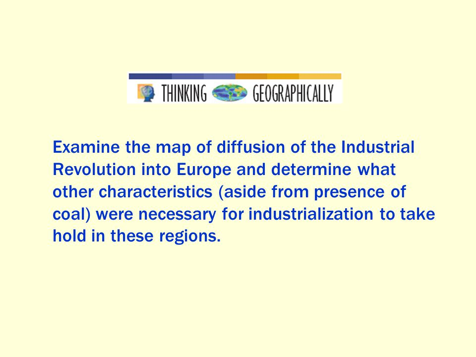 Examine the map of diffusion of the Industrial Revolution into Europe and determine what other characteristics (aside from presence of coal) were necessary for industrialization to take hold in these regions.