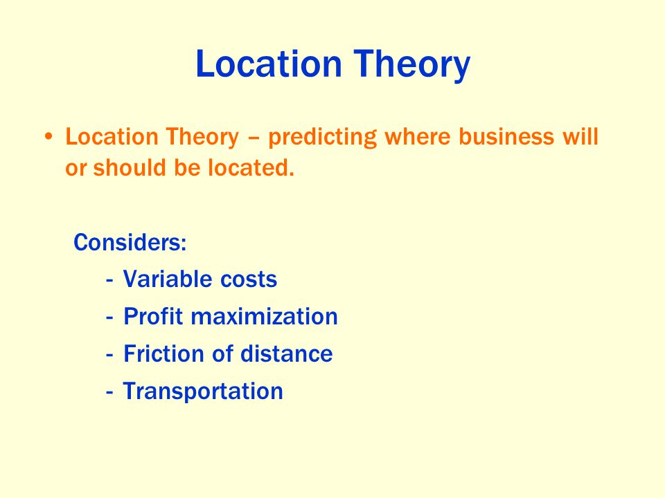Location Theory Location Theory – predicting where business will or should be located. Considers: Variable costs.