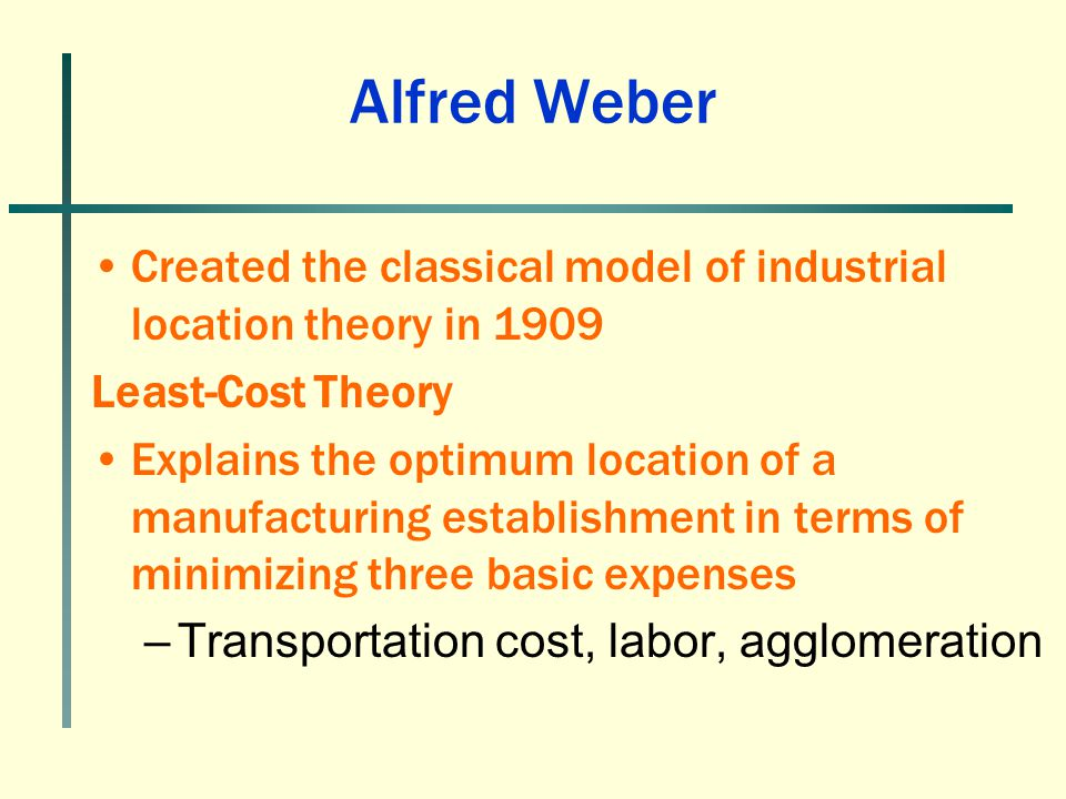 Alfred Weber Created the classical model of industrial location theory in 1909. Least-Cost Theory.