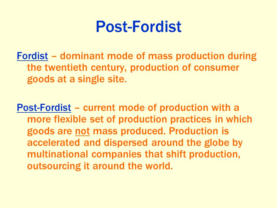 Post-Fordist Fordist – dominant mode of mass production during the twentieth century, production of consumer goods at a single site.