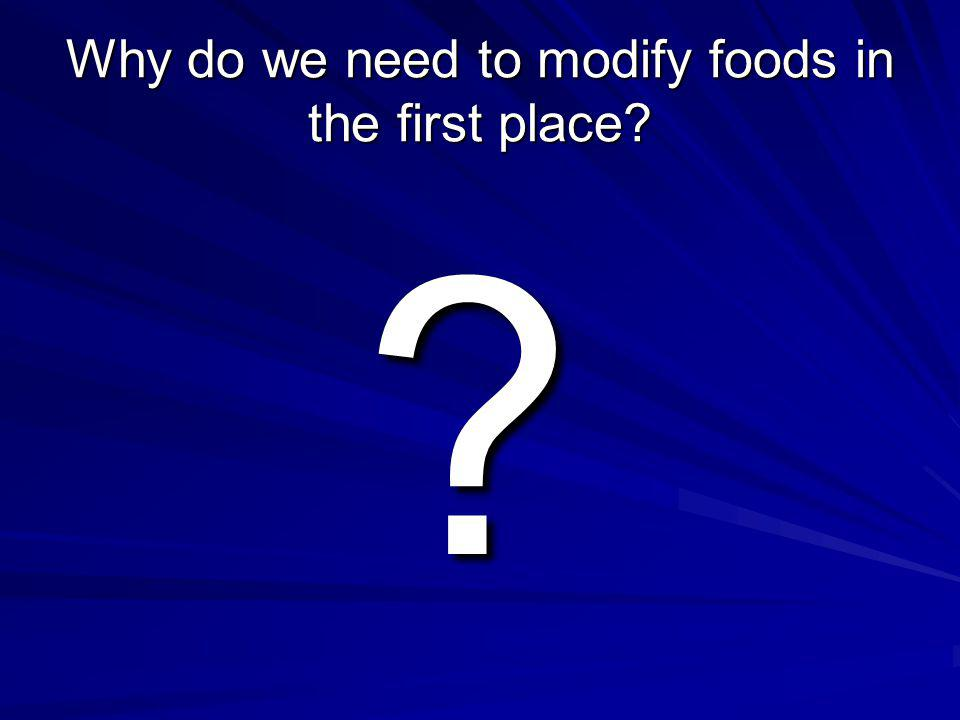 Why do we need to modify foods in the first place