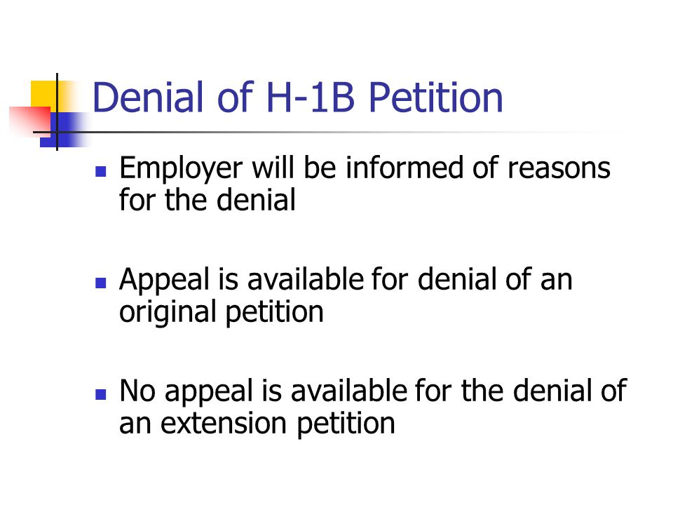 Denial of H-1B Petition Employer will be informed of reasons for the denial. Appeal is available for denial of an original petition.