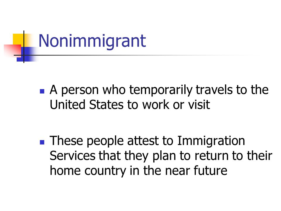 Nonimmigrant A person who temporarily travels to the United States to work or visit.
