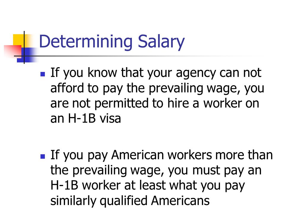 Determining Salary If you know that your agency can not afford to pay the prevailing wage, you are not permitted to hire a worker on an H-1B visa.