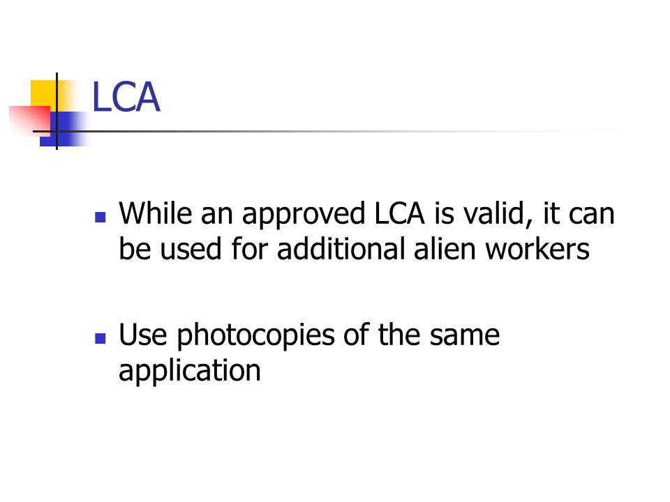 LCA While an approved LCA is valid, it can be used for additional alien workers.