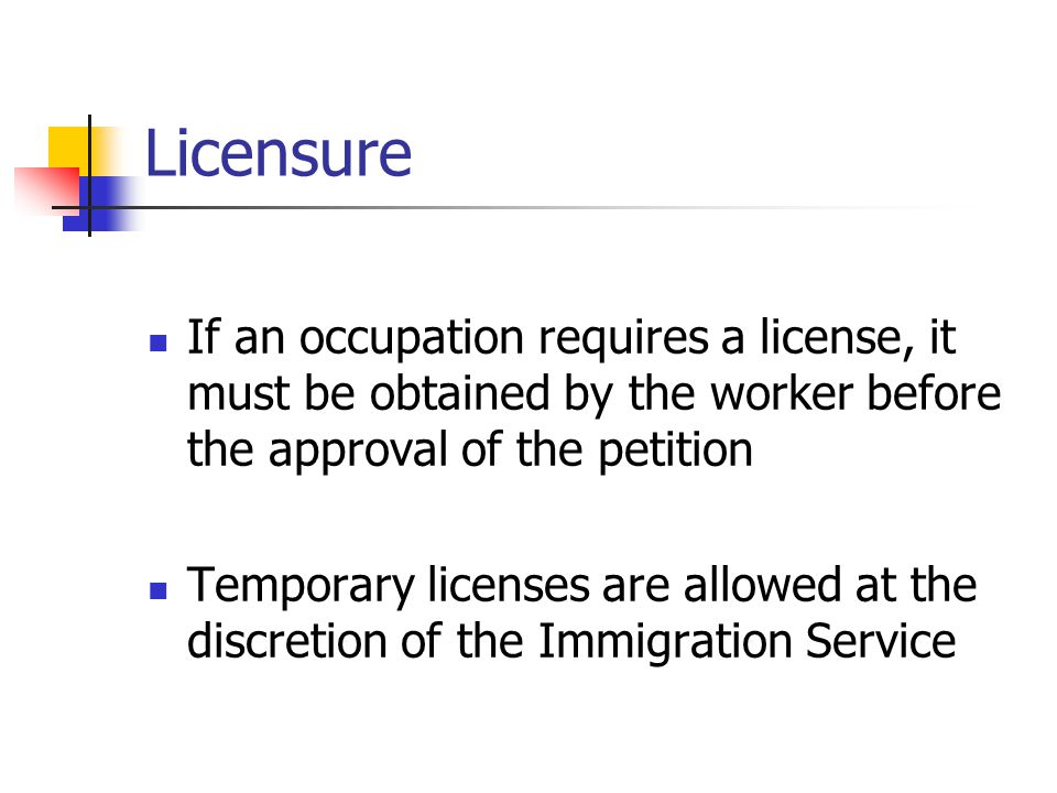 Licensure If an occupation requires a license, it must be obtained by the worker before the approval of the petition.