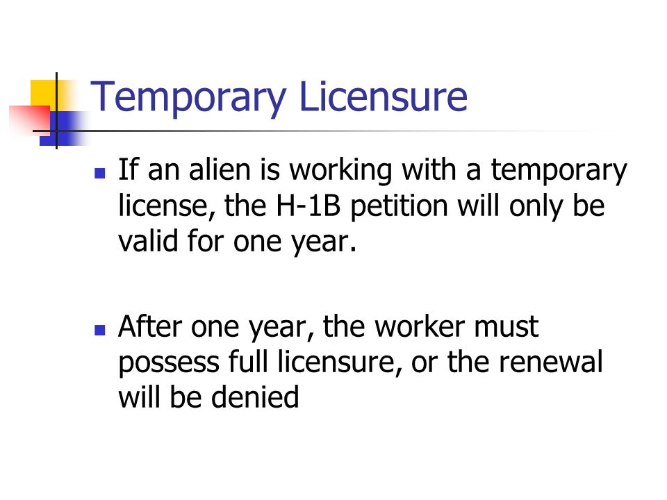 Temporary Licensure If an alien is working with a temporary license, the H-1B petition will only be valid for one year.