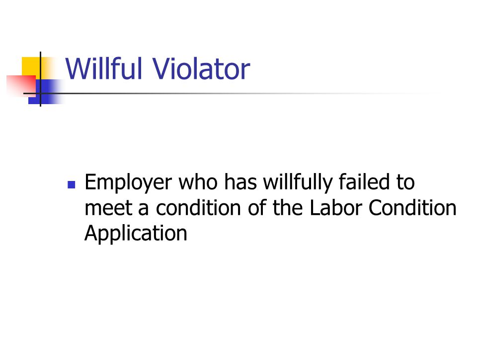 Willful Violator Employer who has willfully failed to meet a condition of the Labor Condition Application.