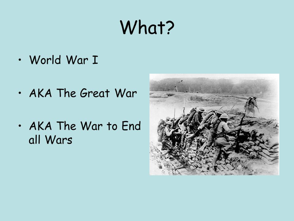 What World War I AKA The Great War AKA The War to End all Wars