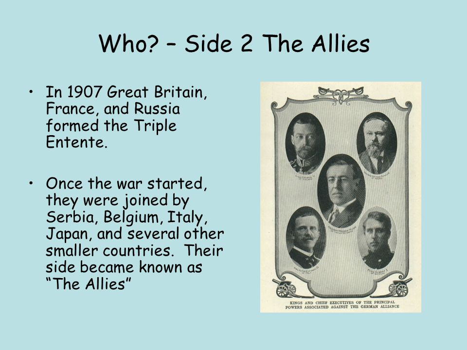 Who – Side 2 The Allies In 1907 Great Britain, France, and Russia formed the Triple Entente.