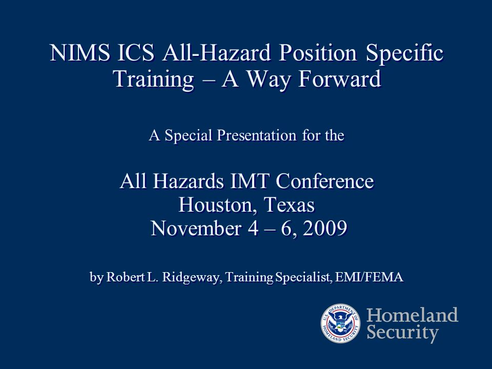 NIMS ICS All-Hazard Position Specific Training – A Way Forward A Special Presentation for the All Hazards IMT Conference Houston, Texas November 4 – 6, 2009 by Robert L.