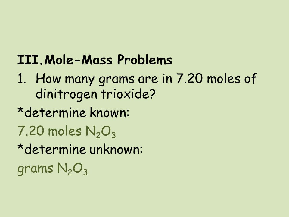 Mole-Mass Problems How many grams are in 7.20 moles of dinitrogen trioxide *determine known: 7.20 moles N2O3.