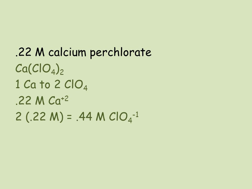 22 M calcium perchlorate Ca(ClO4)2 1 Ca to 2 ClO4. 22 M Ca+2 2 (