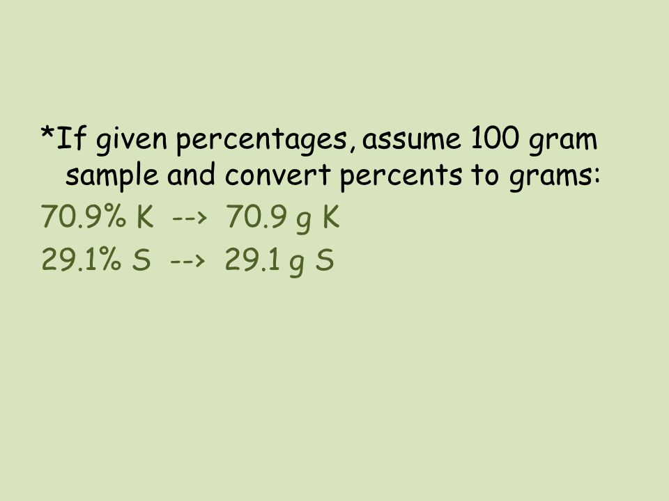 *If given percentages, assume 100 gram sample and convert percents to grams: 70.9% K --› 70.9 g K 29.1% S --› 29.1 g S
