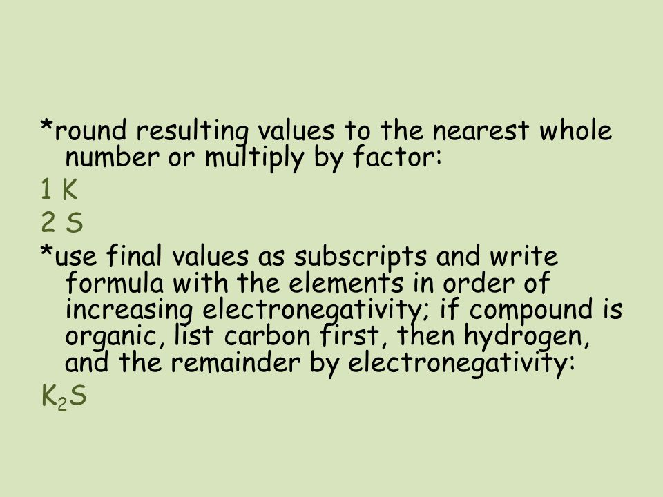 *round resulting values to the nearest whole number or multiply by factor: 1 K 2 S *use final values as subscripts and write formula with the elements in order of increasing electronegativity; if compound is organic, list carbon first, then hydrogen, and the remainder by electronegativity: K2S