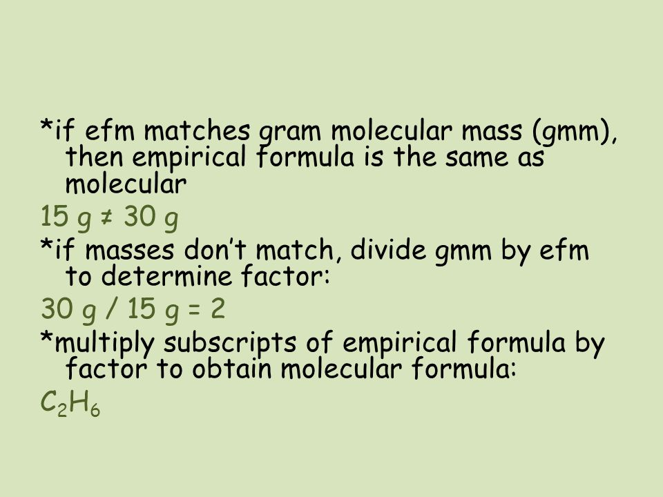 *if efm matches gram molecular mass (gmm), then empirical formula is the same as molecular 15 g ≠ 30 g *if masses don't match, divide gmm by efm to determine factor: 30 g / 15 g = 2 *multiply subscripts of empirical formula by factor to obtain molecular formula: C2H6