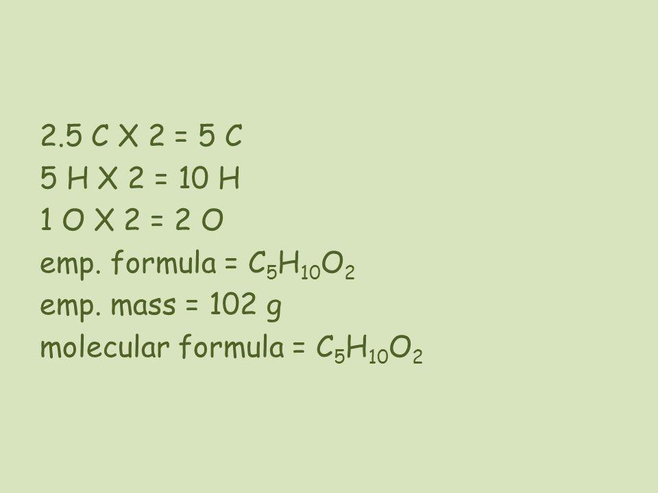 2.5 C X 2 = 5 C 5 H X 2 = 10 H 1 O X 2 = 2 O emp. formula = C5H10O2 emp.