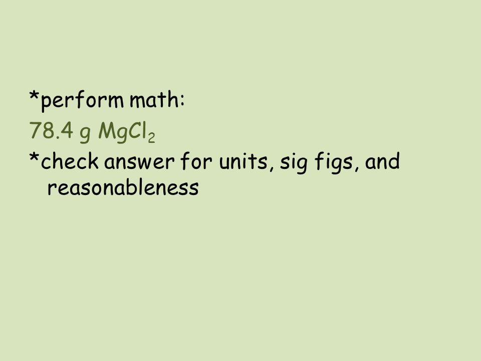 *perform math: 78.4 g MgCl2 *check answer for units, sig figs, and reasonableness