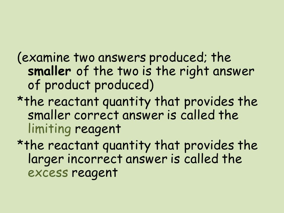 (examine two answers produced; the smaller of the two is the right answer of product produced) *the reactant quantity that provides the smaller correct answer is called the limiting reagent *the reactant quantity that provides the larger incorrect answer is called the excess reagent