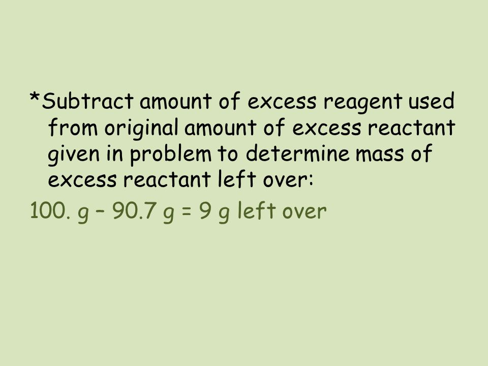 *Subtract amount of excess reagent used from original amount of excess reactant given in problem to determine mass of excess reactant left over: 100.