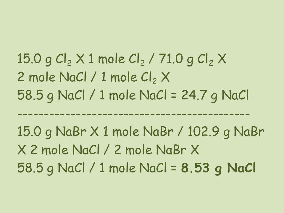 15. 0 g Cl2 X 1 mole Cl2 / 71. 0 g Cl2 X 2 mole NaCl / 1 mole Cl2 X 58