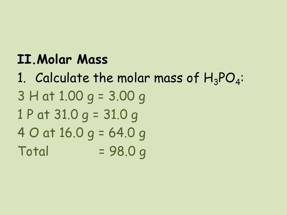 Molar Mass Calculate the molar mass of H3PO4: 3 H at 1.00 g = 3.00 g. 1 P at 31.0 g = 31.0 g. 4 O at 16.0 g = 64.0 g.