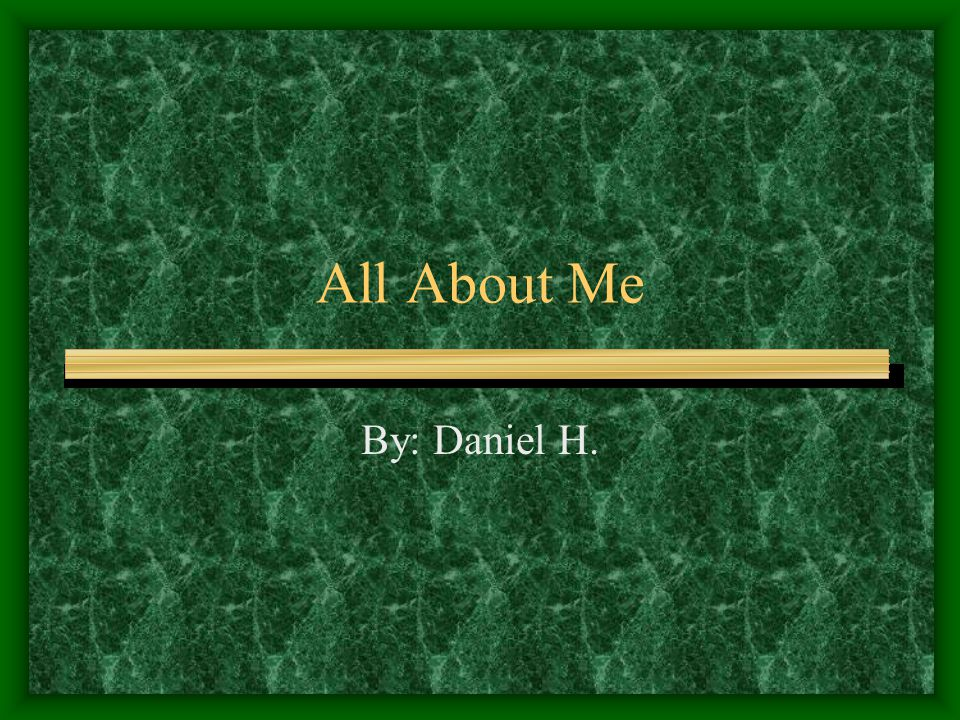 All About Me By: Daniel H.