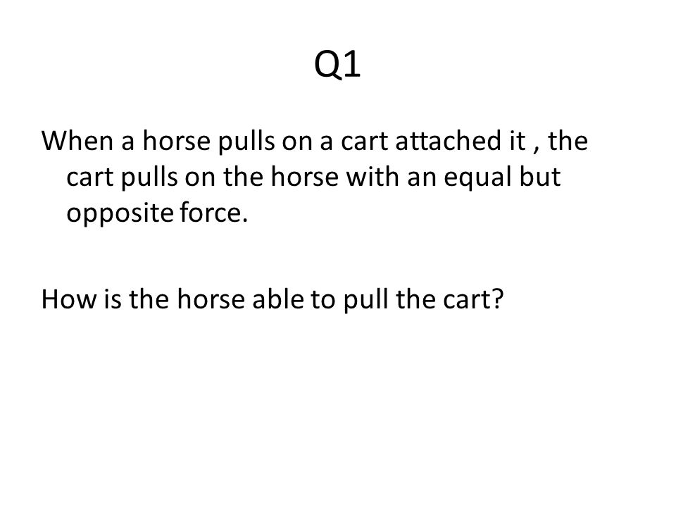 Q1 When a horse pulls on a cart attached it , the cart pulls on the horse with an equal but opposite force.