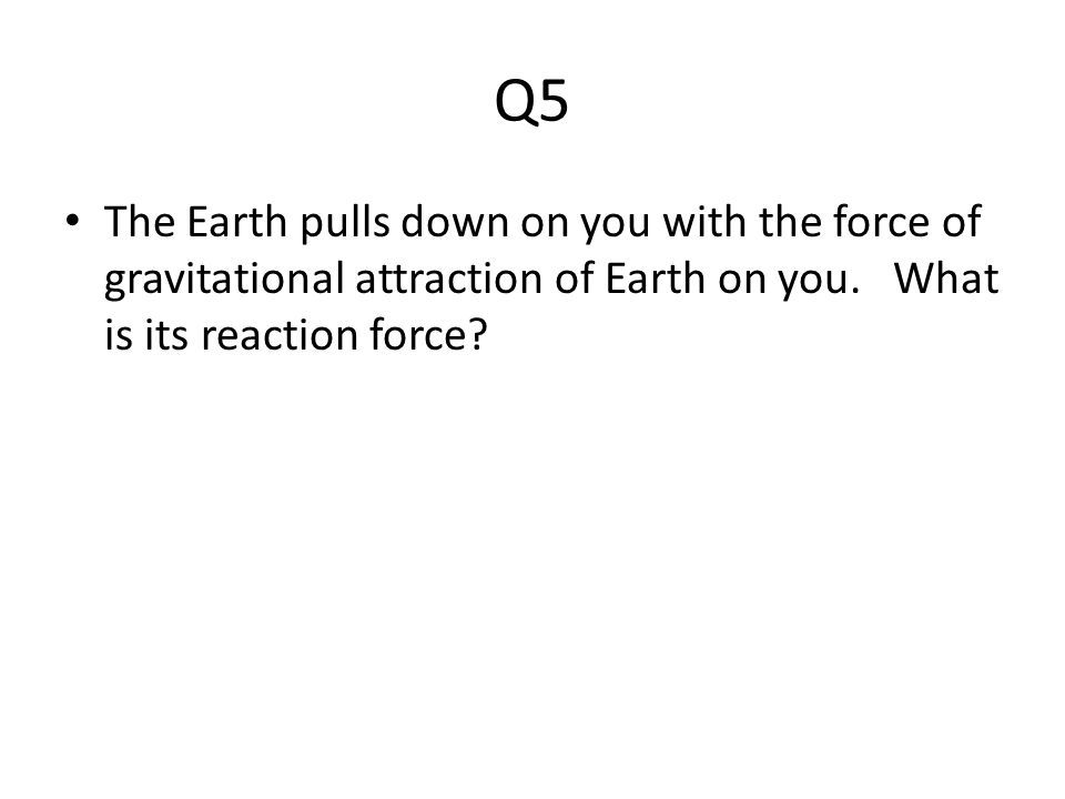 Q5 The Earth pulls down on you with the force of gravitational attraction of Earth on you.