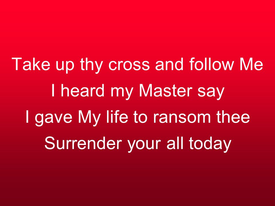 Take up thy cross and follow Me I heard my Master say I gave My life to ransom thee Surrender your all today
