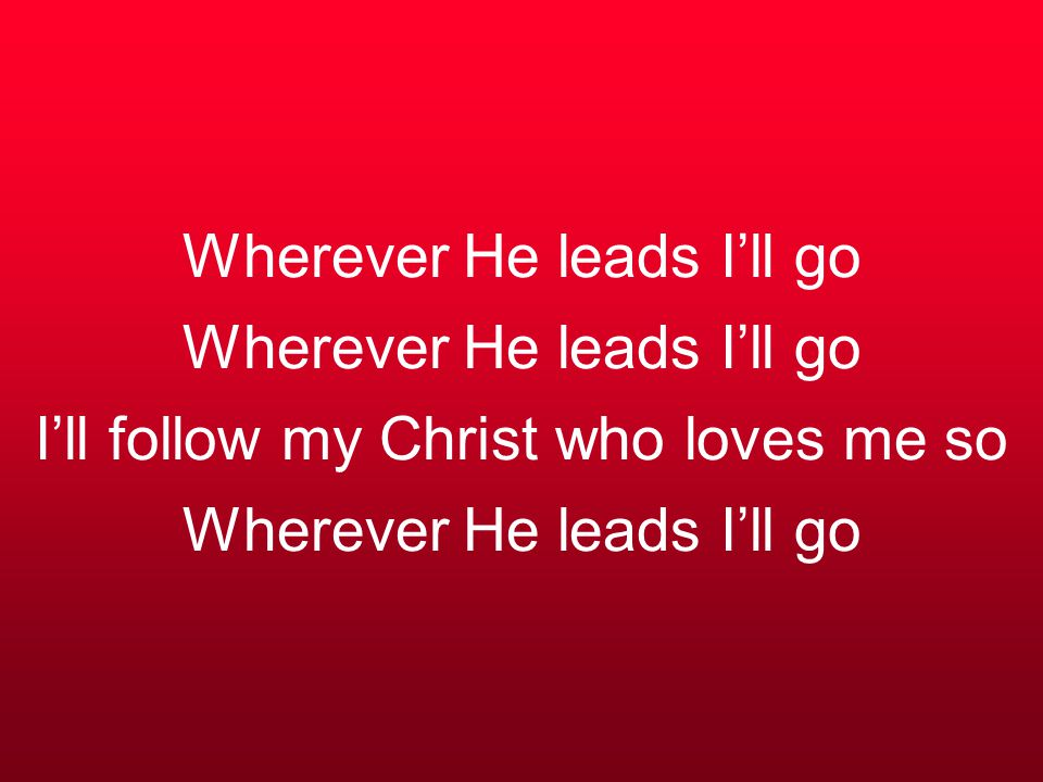 Wherever He leads I'll go Wherever He leads I'll go I'll follow my Christ who loves me so Wherever He leads I'll go