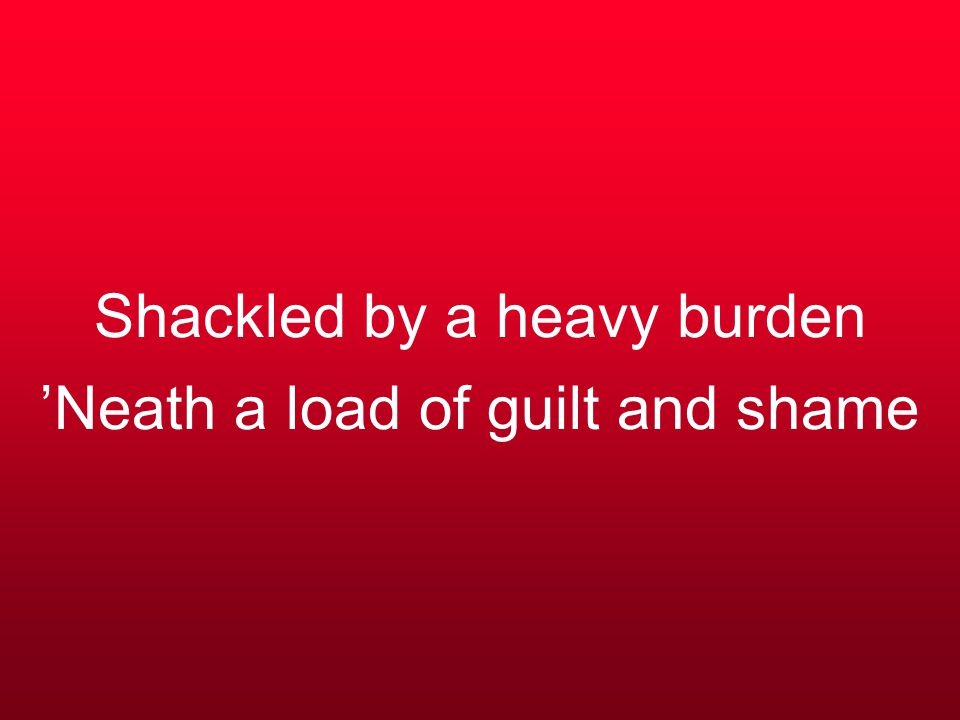 Shackled by a heavy burden 'Neath a load of guilt and shame