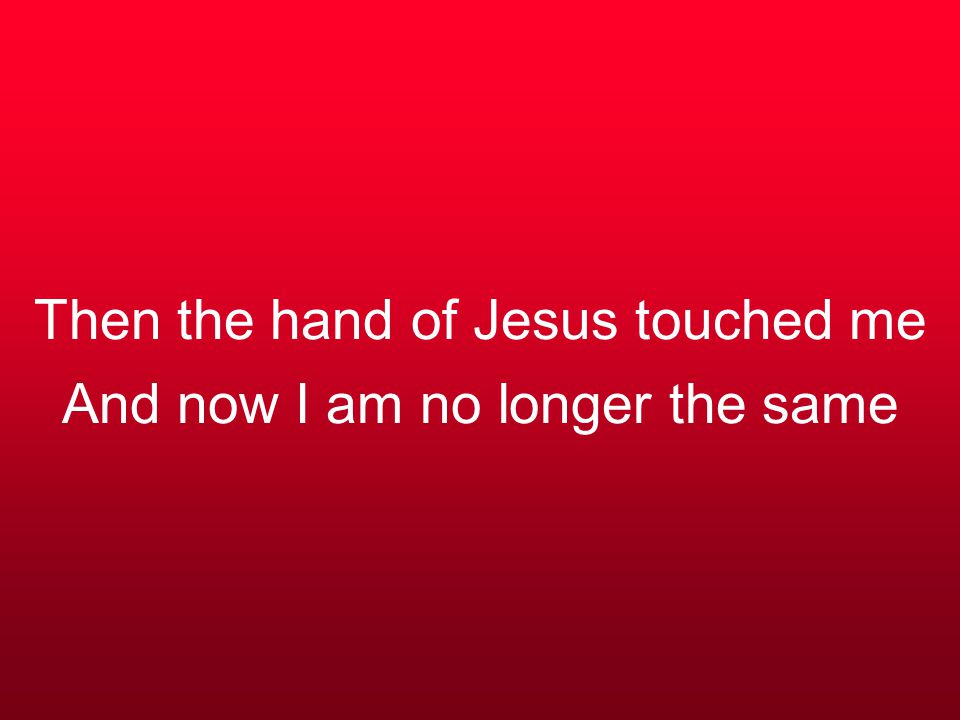 Then the hand of Jesus touched me And now I am no longer the same