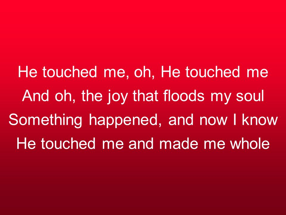 He touched me, oh, He touched me And oh, the joy that floods my soul Something happened, and now I know He touched me and made me whole