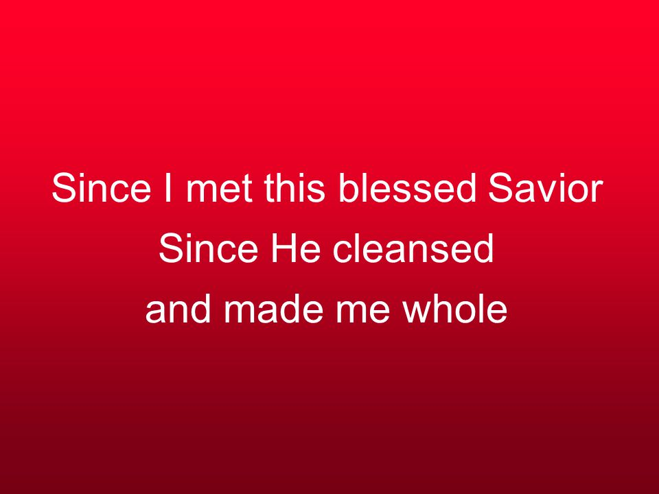 Since I met this blessed Savior Since He cleansed and made me whole