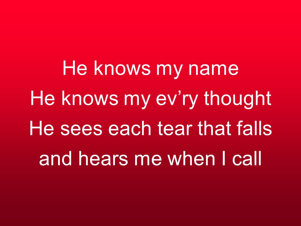 He knows my name He knows my ev'ry thought He sees each tear that falls and hears me when I call
