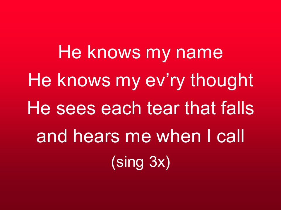 He knows my name He knows my ev'ry thought He sees each tear that falls and hears me when I call (sing 3x)