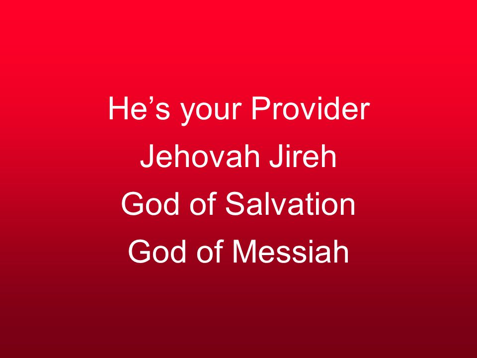 He's your Provider Jehovah Jireh God of Salvation God of Messiah