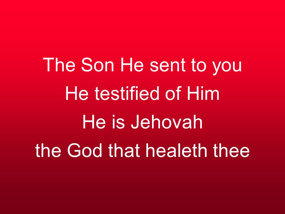 The Son He sent to you He testified of Him He is Jehovah the God that healeth thee