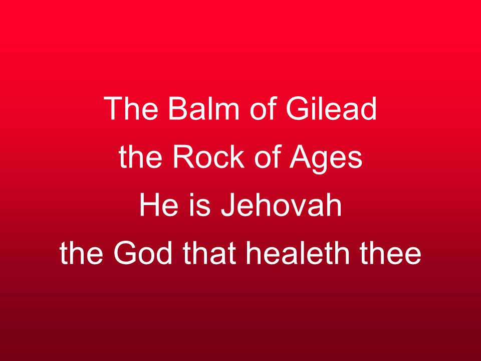 The Balm of Gilead the Rock of Ages He is Jehovah the God that healeth thee